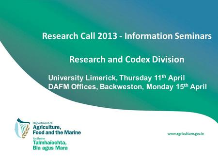 Research Call 2013 - Information Seminars Research and Codex Division University Limerick, Thursday 11 th April DAFM Offices, Backweston, Monday 15 th.