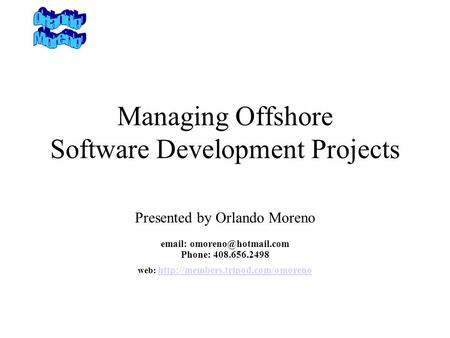 Managing Offshore Software Development Projects Presented by Orlando Moreno   Phone: 408.656.2498 web: