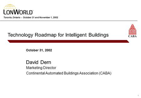 1 Toronto, Ontario - October 31 and November 1, 2002 October 31, 2002 David Dern Technology Roadmap for Intelligent Buildings Marketing Director Continental.