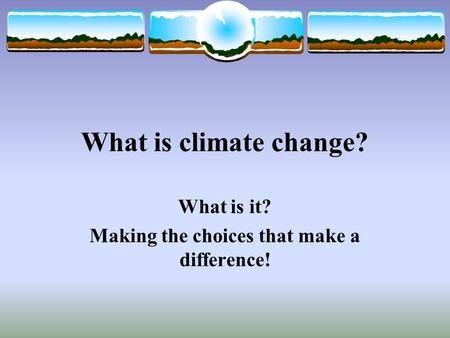 What is climate change? What is it? Making the choices that make a difference!