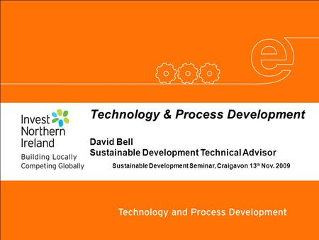 Technology & Process Development David Bell Sustainable Development Technical Advisor Sustainable Development Seminar, Craigavon 13 th Nov. 2009.