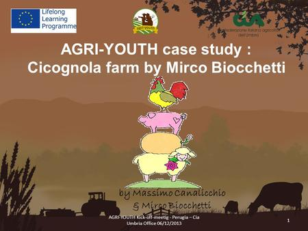 AGRI-YOUTH Kick-off-meetig - Perugia – Cia Umbria Office 06/12/2013 1 AGRI-YOUTH case study : Cicognola farm by Mirco Biocchetti by Massimo Canalicchio.