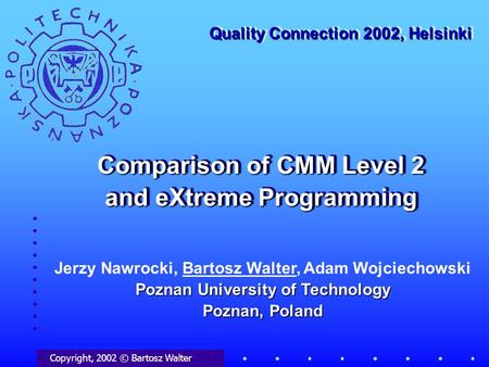 Comparison of CMM Level 2 and eXtreme Programming Copyright, 2002 © Bartosz Walter Quality Connection 2002, Helsinki Poznan University of Technology Poznan,