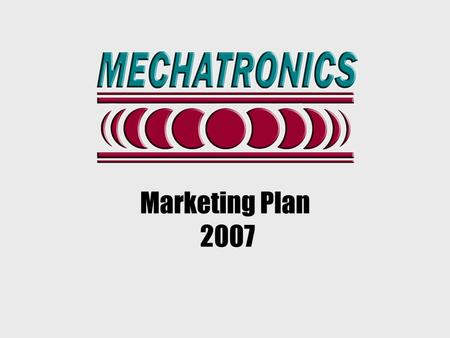 Marketing Plan 2007. Mechatronics identified target markets and focus products as part of a marketing strategy initiated in 2006 An overview of these.