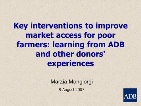 Key interventions to improve market access for poor farmers: learning from ADB and other donors' experiences Marzia Mongiorgi 9 August 2007.