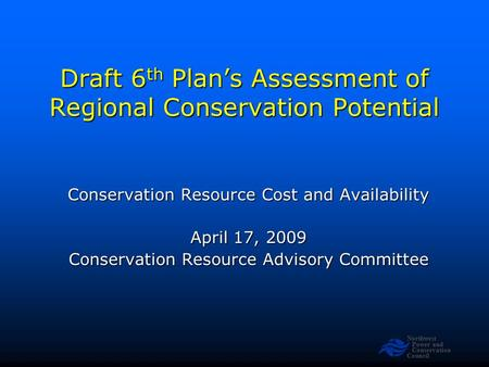 Northwest Power and Conservation Council Draft 6 th Plan's Assessment of Regional Conservation Potential Conservation Resource Cost and Availability April.