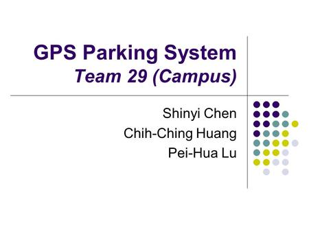 GPS Parking System Team 29 (Campus) Shinyi Chen Chih-Ching Huang Pei-Hua Lu.