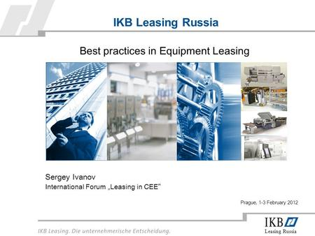 "Leasing Russia IKB Leasing Russia Sergey Ivanov International Forum ""Leasing in CEE "" Best practices in Equipment Leasing Prague, 1-3 February 2012."