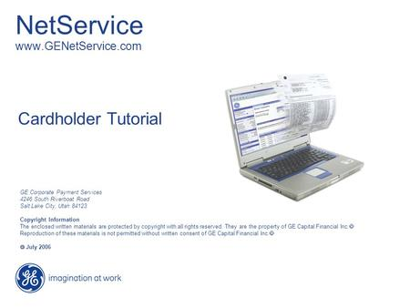 NetService www.GENetService.com Cardholder Tutorial GE Corporate Payment Services 4246 South Riverboat Road Salt Lake City, Utah 84123 Copyright Information.