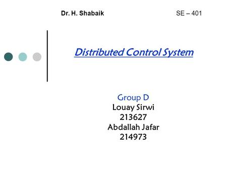 Distributed Control System Group D Louay Sirwi 213627 Abdallah Jafar 214973 Dr. H. Shabaik SE – 401.