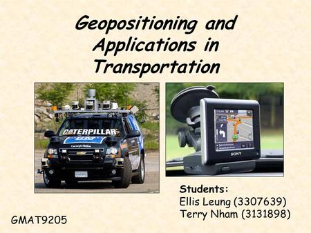 Geopositioning and Applications in Transportation GMAT9205 Students: Ellis Leung (3307639) Terry Nham (3131898)