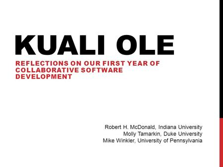 KUALI OLE REFLECTIONS ON OUR FIRST YEAR OF COLLABORATIVE SOFTWARE DEVELOPMENT Robert H. McDonald, Indiana University Molly Tamarkin, Duke University Mike.