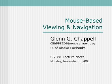 Mouse-Based Viewing & Navigation Glenn G. Chappell U. of Alaska Fairbanks CS 381 Lecture Notes Monday, November 3, 2003.