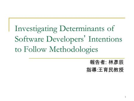 1 Investigating Determinants of Software Developers ' Intentions to Follow Methodologies 報告者 : 林彥辰 指導 : 王育民教授.