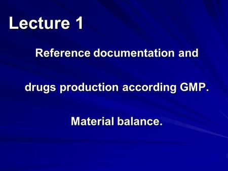 Reference documentation and drugs production according GMP. Material balance. Lecture 1.