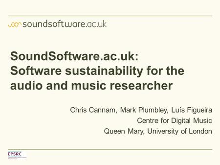 SoundSoftware.ac.uk: Software sustainability for the audio and music researcher Chris Cannam, Mark Plumbley, Luís Figueira Centre for Digital Music Queen.