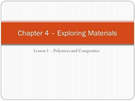Lesson 1 – Polymers and Composites Chapter 4 – Exploring Materials.