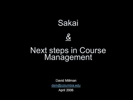 Sakai & Next steps in Course Management David Millman April 2006.