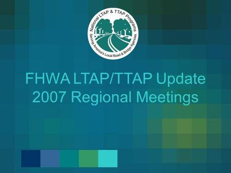 FHWA LTAP/TTAP Update 2007 Regional Meetings. On Our Plate for Today… Next Steps for the Strategic Plan Results from 2006 PARs and CARs Updated Roles.
