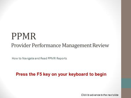 PPMR Provider Performance Management Review How to Navigate and Read PPMR Reports Press the F5 key on your keyboard to begin Click to advance to the next.