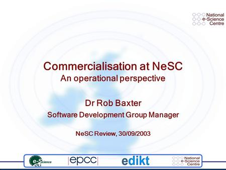 Commercialisation at NeSC An operational perspective Dr Rob Baxter Software Development Group Manager NeSC Review, 30/09/2003.