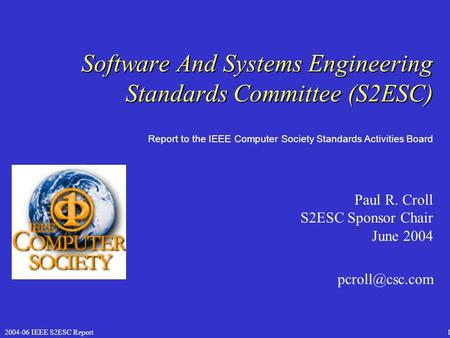 2004-06 IEEE S2ESC Report1 Software And Systems Engineering Standards Committee (S2ESC) Paul R. Croll S2ESC Sponsor Chair June 2004 Report.