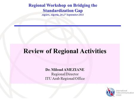 International Telecommunication Union Review of Regional Activities Dr. Miloud AMEZIANE Regional Director ITU Arab Regional Office Regional Workshop on.