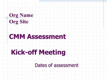 Org Name Org Site CMM Assessment Kick-off Meeting Dates of assessment.