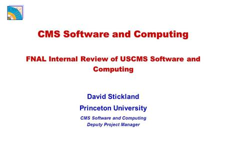 CMS Software and Computing FNAL Internal Review of USCMS Software and Computing David Stickland Princeton University CMS Software and Computing Deputy.