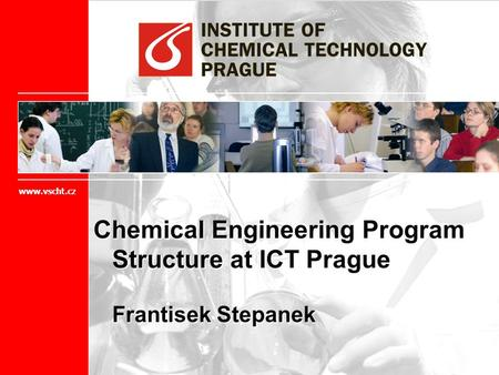 Chemical Engineering Program Structure at ICT Prague Frantisek Stepanek www.vscht.cz.