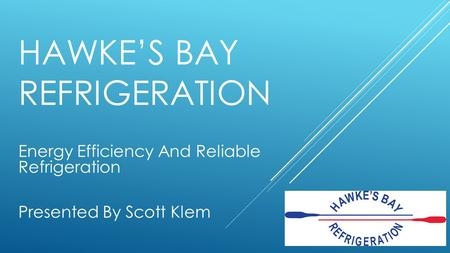 HAWKE'S BAY REFRIGERATION Energy Efficiency And Reliable Refrigeration Presented By Scott Klem.
