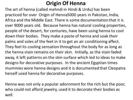 Origin Of Henna The art of henna (called mehndi in Hindi & Urdu) has been practiced for over Origin of Henna5000 years in Pakistan, India, Africa and the.