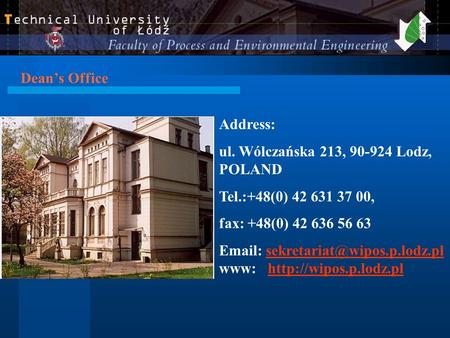 Dean's Office Address: ul. Wólczańska 213, 90-924 Lodz, POLAND Tel.:+48(0) 42 631 37 00, fax: +48(0) 42 636 56 63   www: