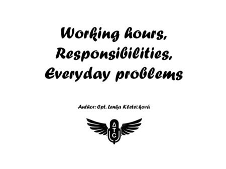 Working hours, Responsibilities, Everyday problems Author: Cpt. Lenka Klete č ková.