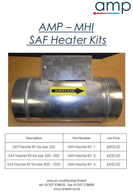 Amp air conditioning limited tel: 01707 378670 fax: 01707 378699 www.ampair.co.uk AMP – MHI SAF Heater Kits DescriptionPart NumberList Price SAF Heater.