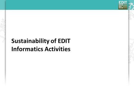 "Sustainability of EDIT Informatics Activities. BoD working group on sustainability Executive Summary, 20th July 2009: ""… set of themes we are sure we."