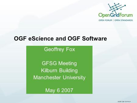 © 2006 Open Grid Forum Geoffrey Fox GFSG Meeting Kilburn Building Manchester University May 6 2007 OGF eScience and OGF Software.