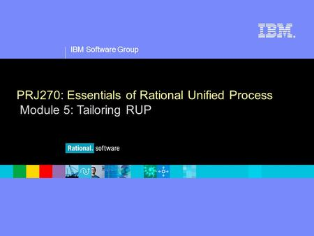 1 IBM Software Group ® PRJ270: Essentials of Rational Unified Process Module 5: Tailoring RUP.