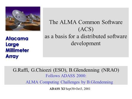 ADASS XI Sept30-Oct3, 2001 The ALMA Common Software (ACS) as a basis for a distributed software development G.Raffi, G.Chiozzi (ESO), B.Glendenning (NRAO)