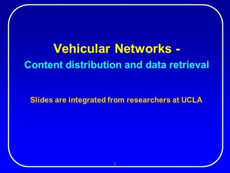 1 Vehicular Networks - Content distribution and data retrieval Slides are integrated from researchers at UCLA.