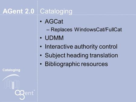 AGent 2.0 Cataloging AGCat –Replaces WindowsCat/FullCat UDMM Interactive authority control Subject heading translation Bibliographic resources Cataloging.