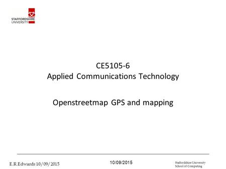 10/09/2015 E.R.Edwards 10/09/2015 Staffordshire University School of Computing CE5105-6 Applied Communications Technology Openstreetmap GPS and mapping.