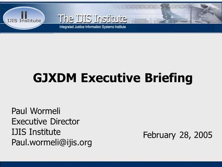 Paul Wormeli Executive Director IJIS Institute February 28, 2005 GJXDM Executive Briefing.