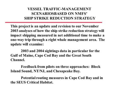 VESSEL TRAFFIC-MANAGEMENT SCENARIOSBASED ON NMFS' SHIP STRIKE REDUCTION STRATEGY This project is an update and revision to our November 2003 analyses of.