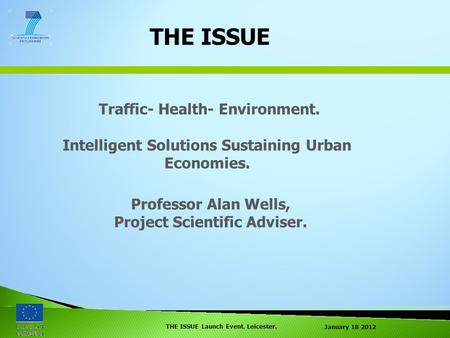 January 18 2012 THE ISSUE Launch Event. Leicester. THE ISSUE Traffic- Health- Environment. Intelligent Solutions Sustaining Urban Economies. Professor.