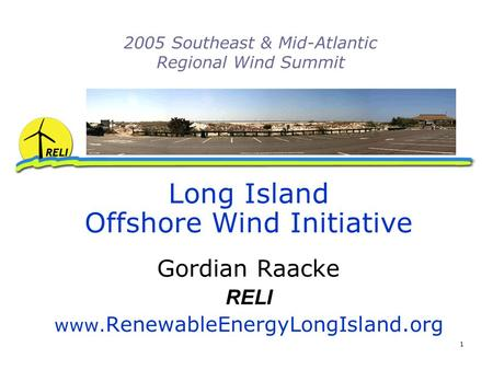 1 2005 Southeast & Mid-Atlantic Regional Wind Summit Long Island Offshore Wind Initiative Gordian Raacke RELI www. RenewableEnergyLongIsland.org.