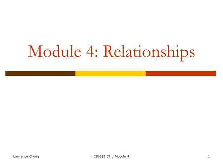 Lawrence ChungCS6359.0T1: Module 41 Module 4: Relationships.