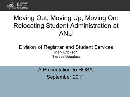 Moving Out, Moving Up, Moving On: Relocating Student Administration at ANU Division of Registrar and Student Services Mark Erickson Therese Douglass A.