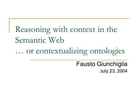 Reasoning with context in the Semantic Web … or contextualizing ontologies Fausto Giunchiglia July 23, 2004.