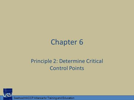 Seafood HACCP Alliance for Training and Education Chapter 6 Principle 2: Determine Critical Control Points.